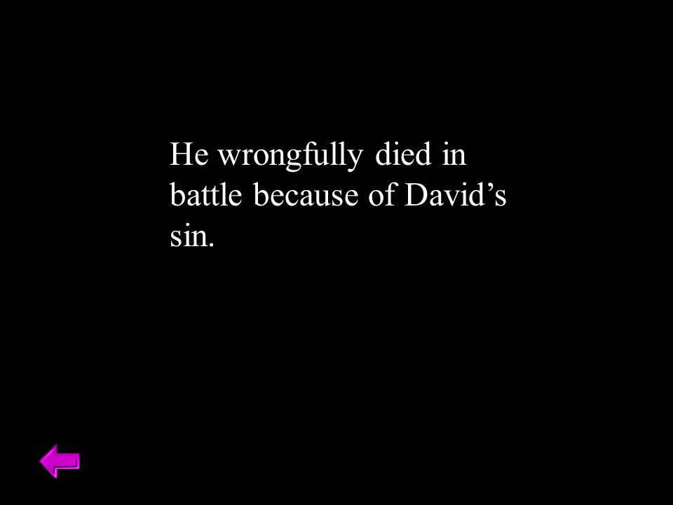 He wrongfully died in battle because of David's sin.