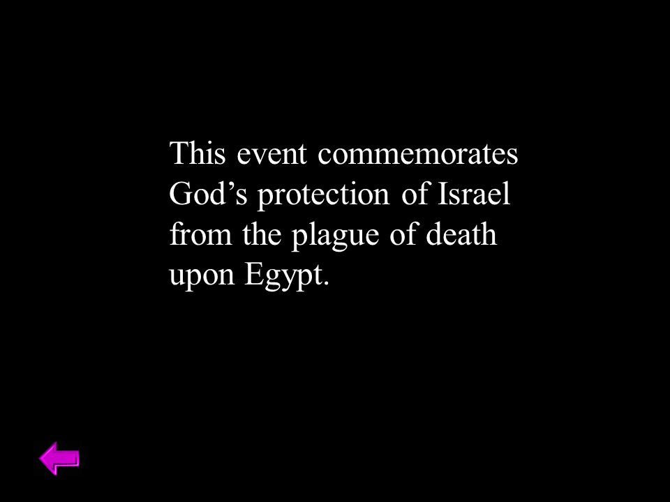 This event commemorates God's protection of Israel from the plague of death upon Egypt.