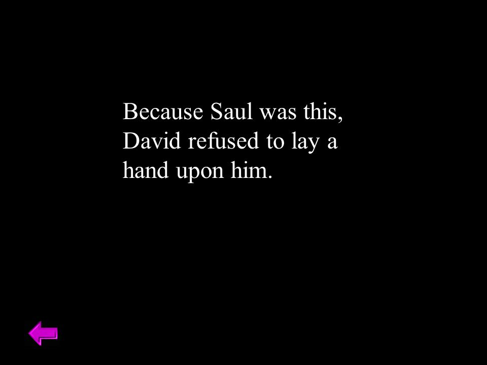 Because Saul was this, David refused to lay a hand upon him.