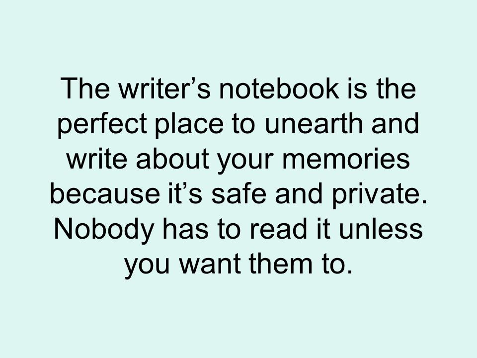 The writer's notebook is the perfect place to unearth and write about your memories because it's safe and private.