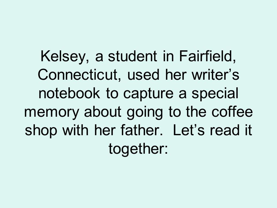 Kelsey, a student in Fairfield, Connecticut, used her writer's notebook to capture a special memory about going to the coffee shop with her father.