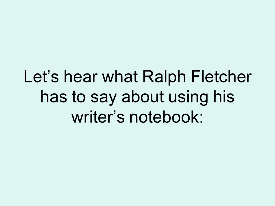 Let's hear what Ralph Fletcher has to say about using his writer's notebook:
