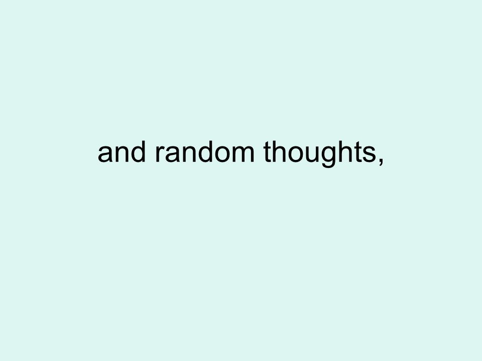 and random thoughts,