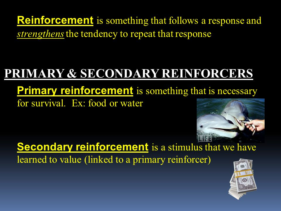 Reinforcement is something that follows a response and strengthens the tendency to repeat that response PRIMARY & SECONDARY REINFORCERS Primary reinforcement is something that is necessary for survival.