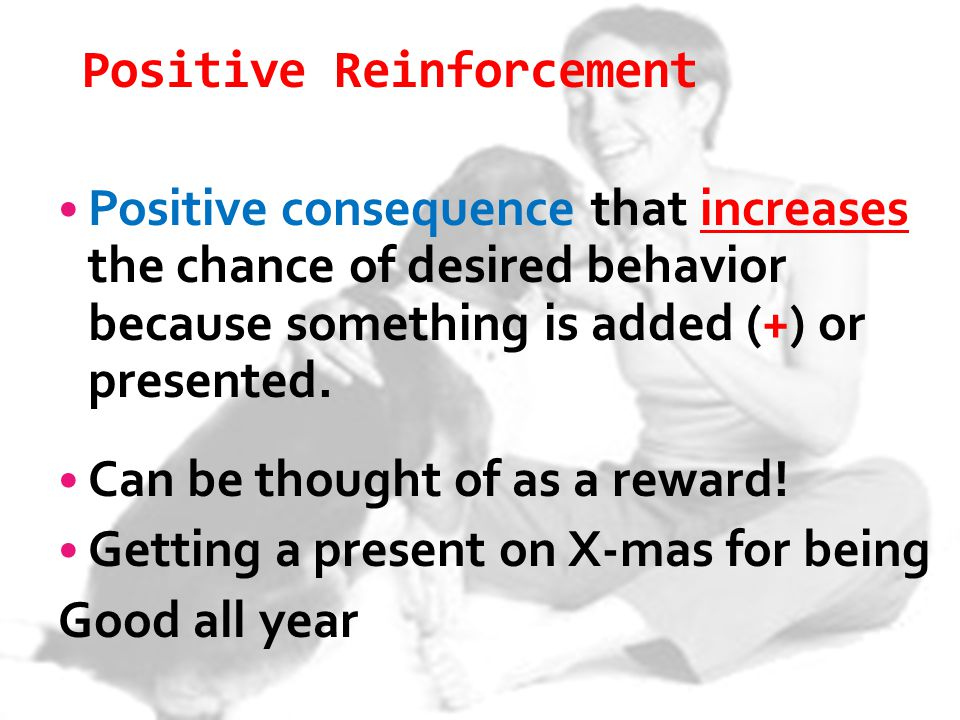 Positive Reinforcement Positive consequence that increases the chance of desired behavior because something is added (+) or presented. Can be thought
