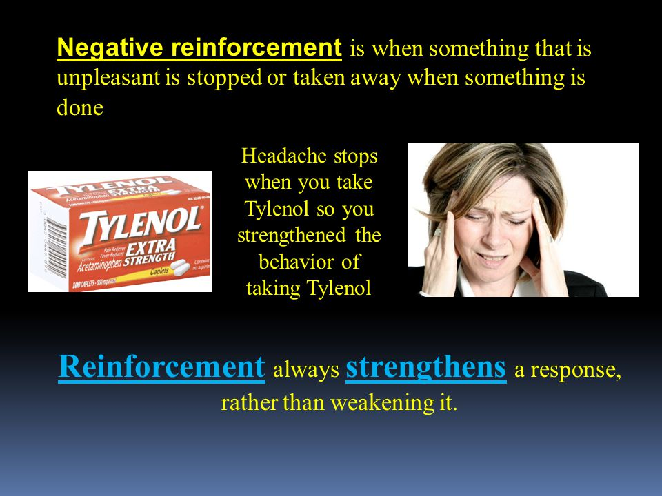 Negative reinforcement is when something that is unpleasant is stopped or taken away when something is done Reinforcement always strengthens a response, rather than weakening it.