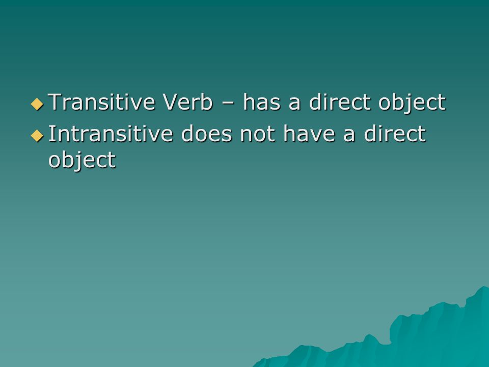  Transitive Verb – has a direct object  Intransitive does not have a direct object
