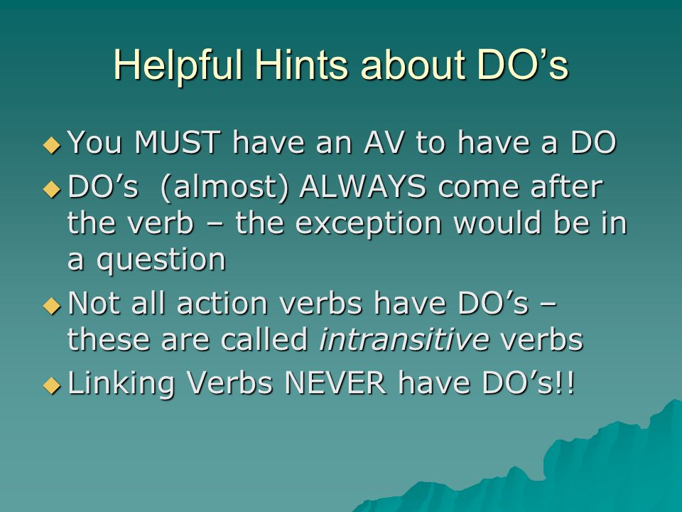 Helpful Hints about DO's  You MUST have an AV to have a DO  DO's (almost) ALWAYS come after the verb – the exception would be in a question  Not all action verbs have DO's – these are called intransitive verbs  Linking Verbs NEVER have DO's!!