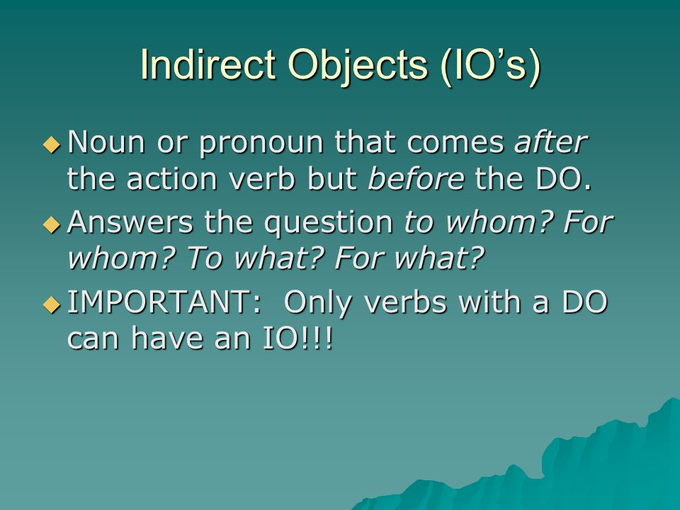 Indirect Objects (IO's) NNNNoun or pronoun that comes after the action verb but before the DO. AAAAnswers the question to whom? For whom? To w