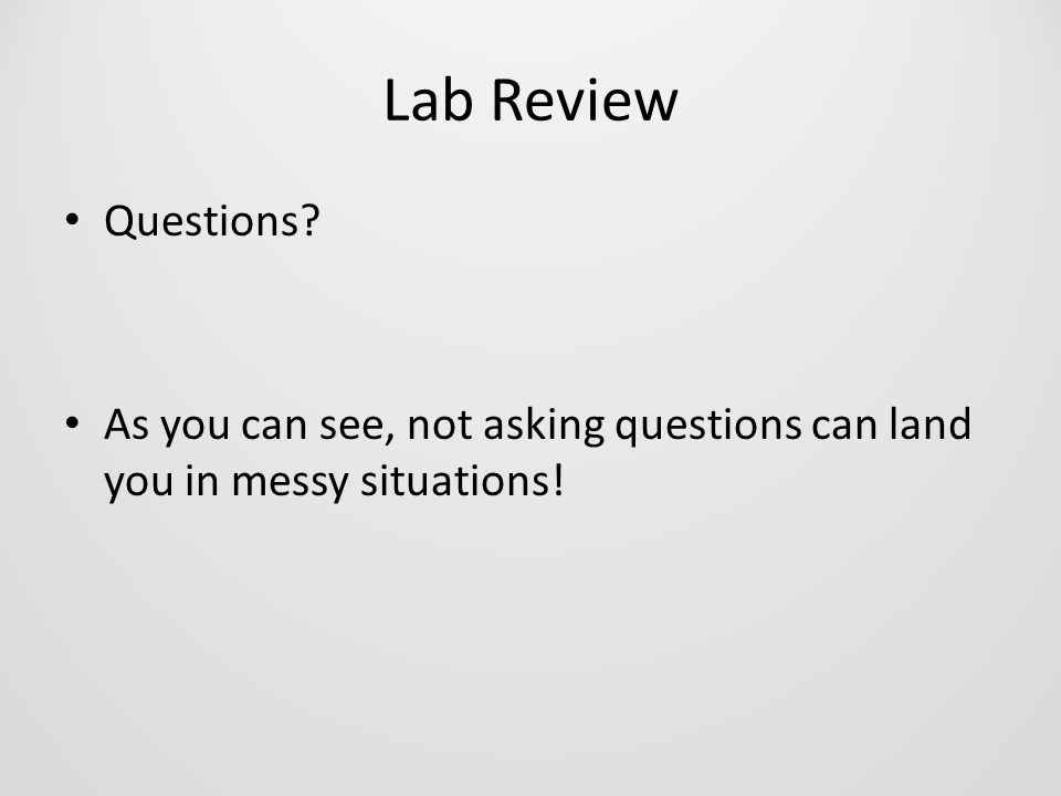 Lab Review Questions? As you can see, not asking questions can land you in messy situations!