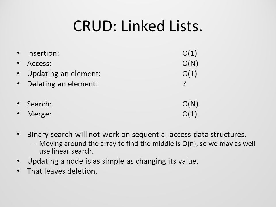 CRUD: Linked Lists. Insertion:O(1) Access:O(N) Updating an element:O(1) Deleting an element:.
