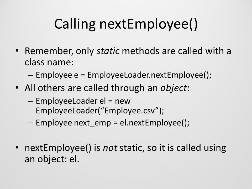 Calling nextEmployee() Remember, only static methods are called with a class name: – Employee e = EmployeeLoader.nextEmployee(); All others are called through an object: – EmployeeLoader el = new EmployeeLoader( Employee.csv ); – Employee next_emp = el.nextEmployee(); nextEmployee() is not static, so it is called using an object: el.