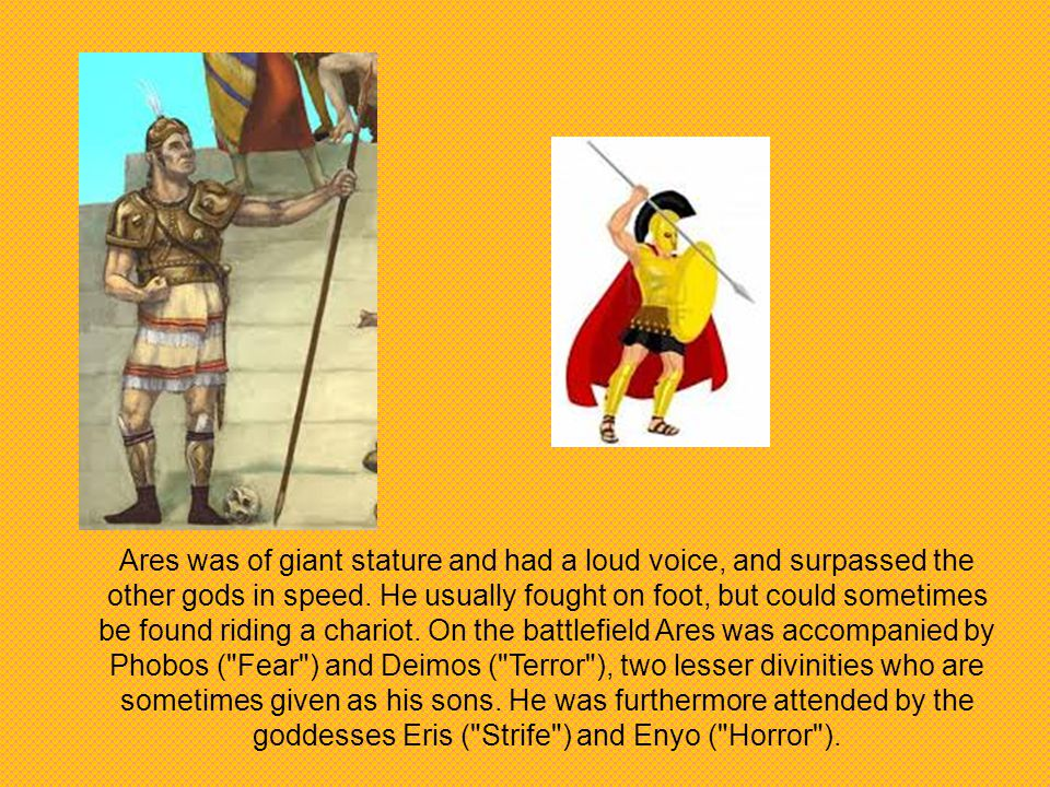 Ares was of giant stature and had a loud voice, and surpassed the other gods in speed.