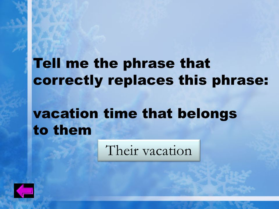 Tell me the phrase that correctly replaces this phrase: vacation time that belongs to them Their vacation