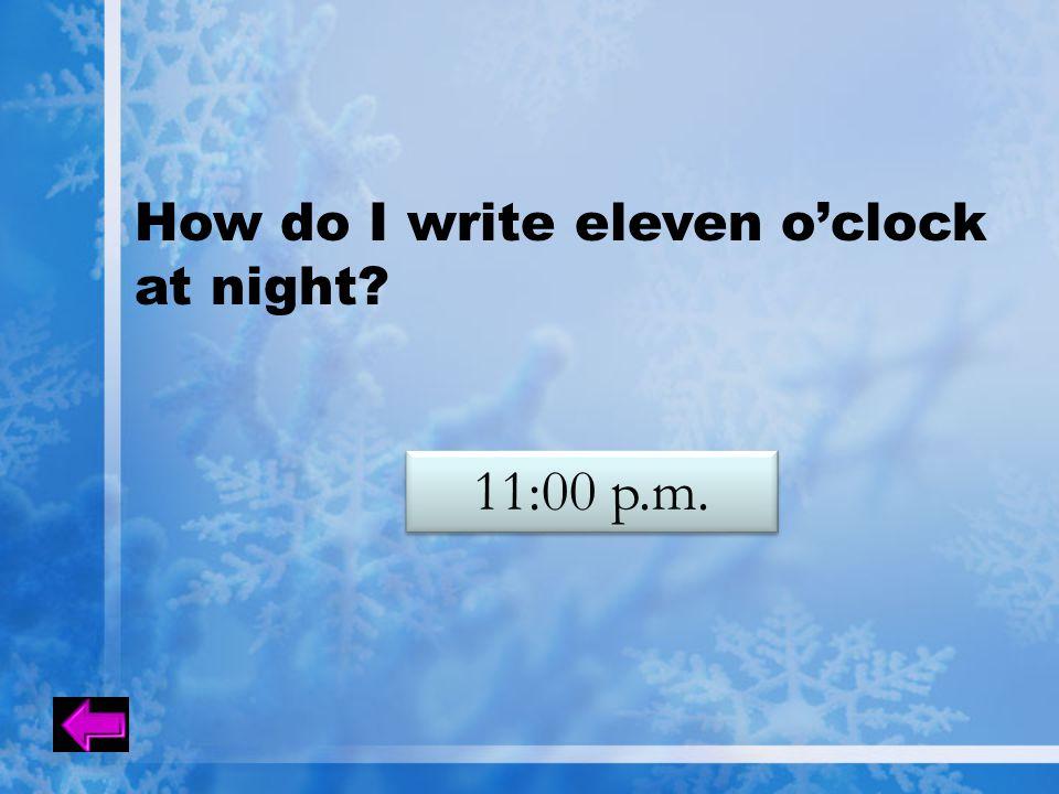 How do I write eleven o'clock at night? 11:00 p.m.