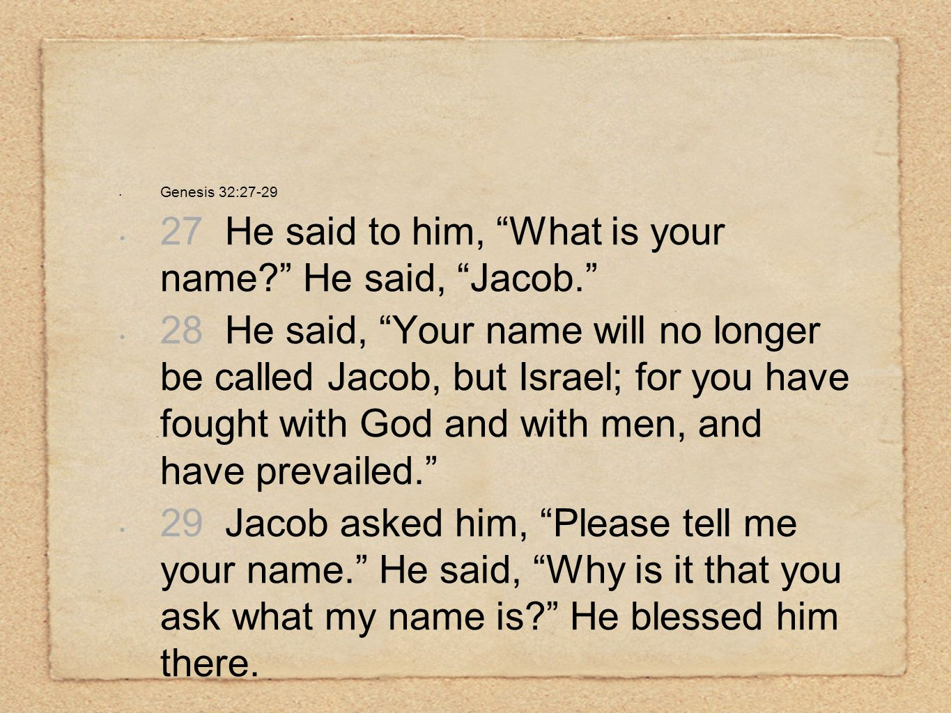 "Genesis 32:27-29 27 He said to him, ""What is your name?"" He said, ""Jacob."" 28 He said, ""Your name will no longer be called Jacob, but Israel; for you"