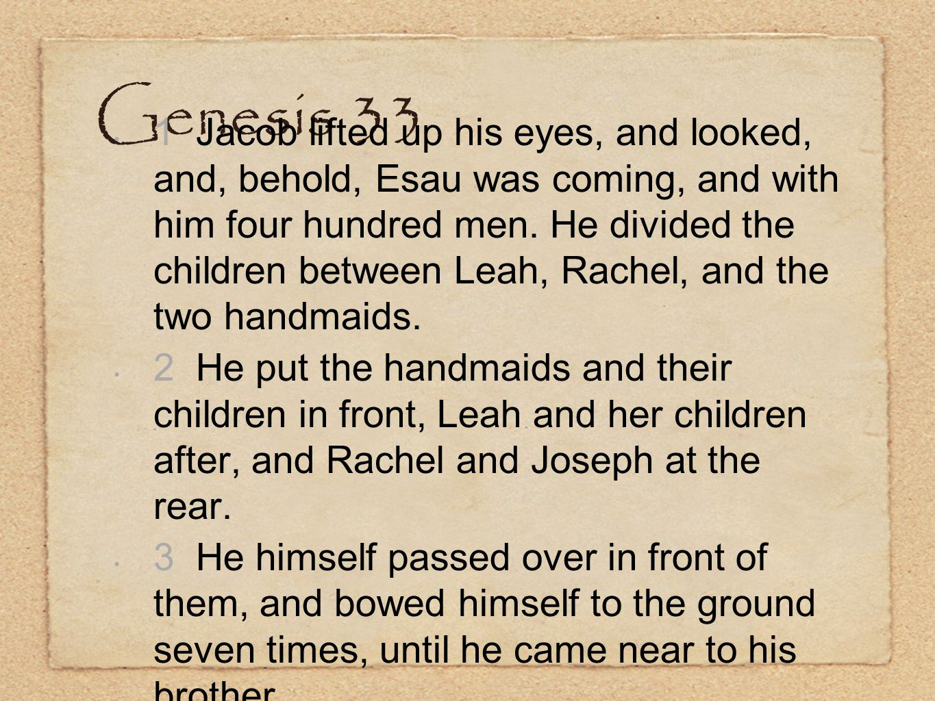 Genesis 33 1 Jacob lifted up his eyes, and looked, and, behold, Esau was coming, and with him four hundred men. He divided the children between Leah,