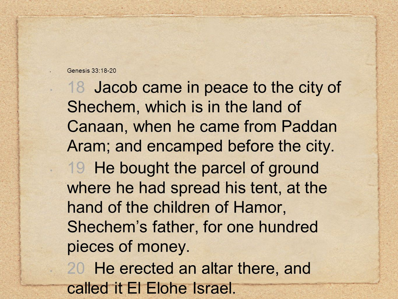 Genesis 33:18-20 18 Jacob came in peace to the city of Shechem, which is in the land of Canaan, when he came from Paddan Aram; and encamped before the
