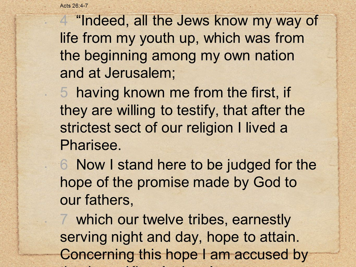 "Acts 26:4-7 4 ""Indeed, all the Jews know my way of life from my youth up, which was from the beginning among my own nation and at Jerusalem; 5 having"