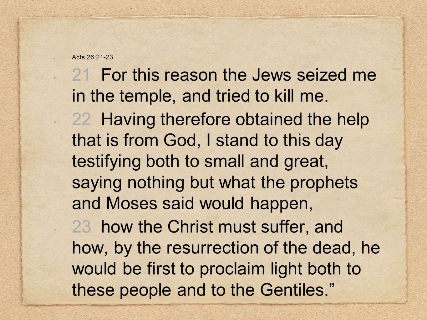Acts 26:21-23 21 For this reason the Jews seized me in the temple, and tried to kill me. 22 Having therefore obtained the help that is from God, I sta