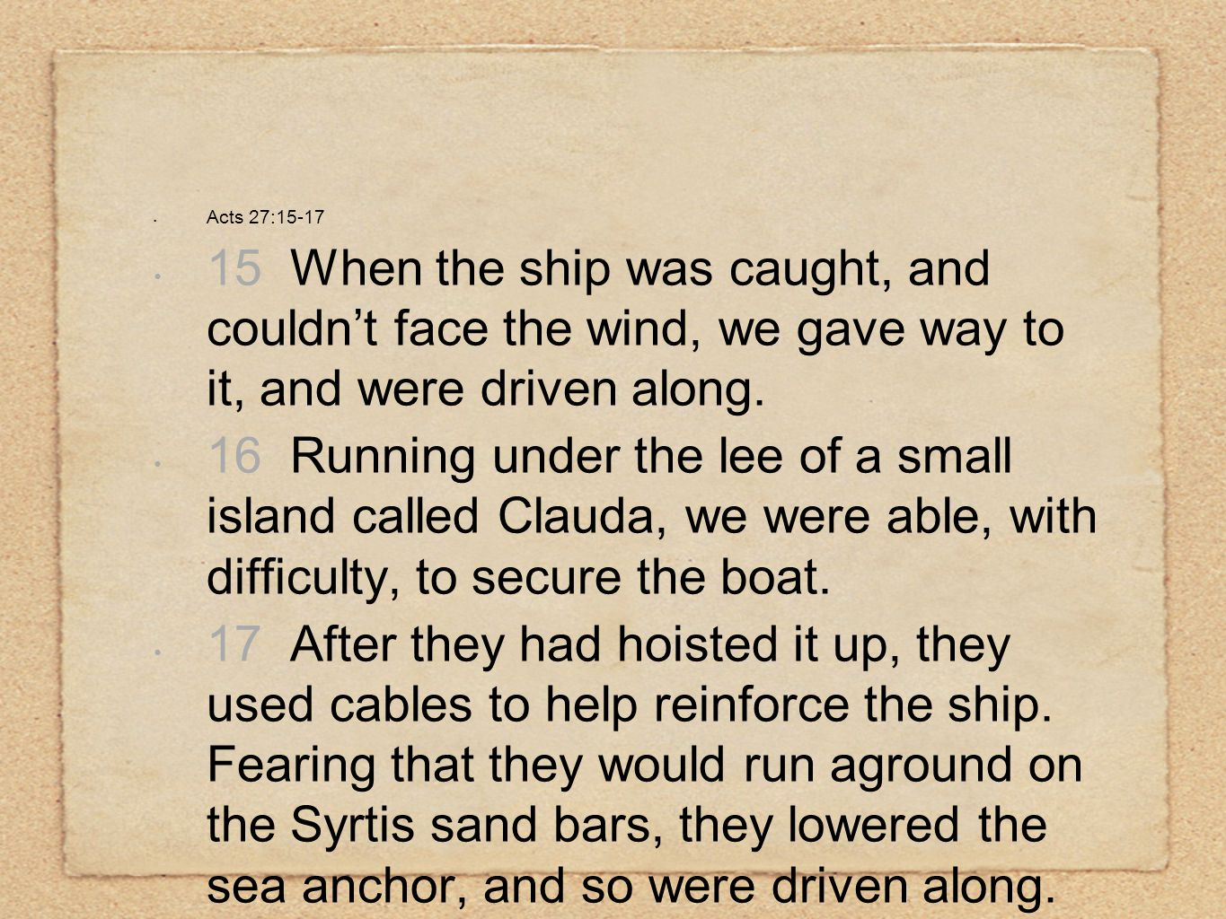 Acts 27:15-17 15 When the ship was caught, and couldn't face the wind, we gave way to it, and were driven along. 16 Running under the lee of a small i