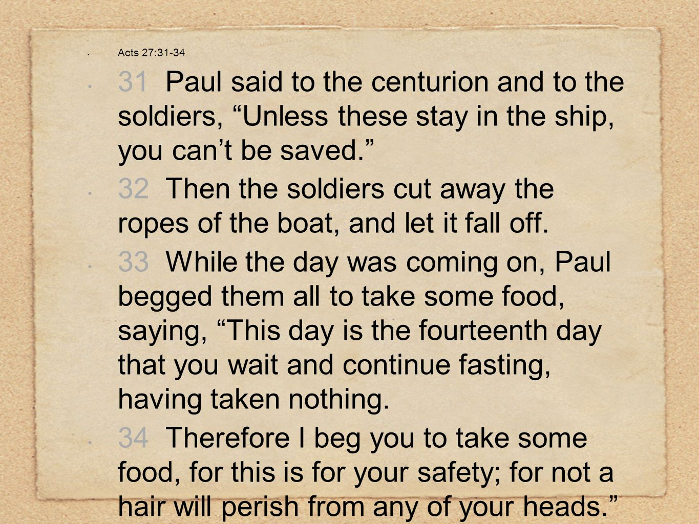 "Acts 27:31-34 31 Paul said to the centurion and to the soldiers, ""Unless these stay in the ship, you can't be saved."" 32 Then the soldiers cut away th"