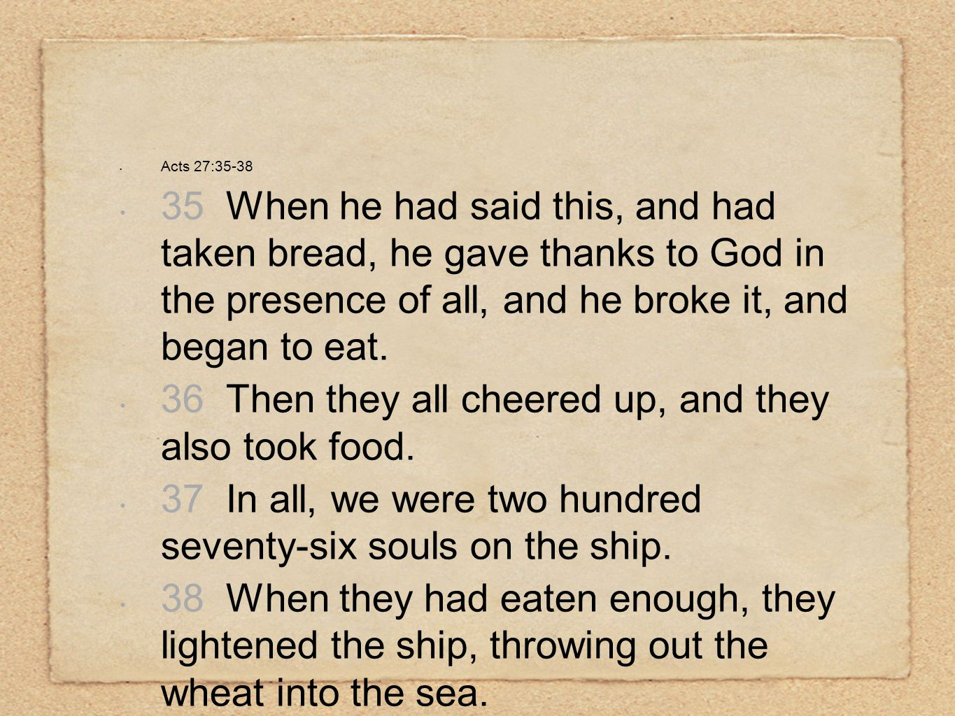 Acts 27:35-38 35 When he had said this, and had taken bread, he gave thanks to God in the presence of all, and he broke it, and began to eat. 36 Then