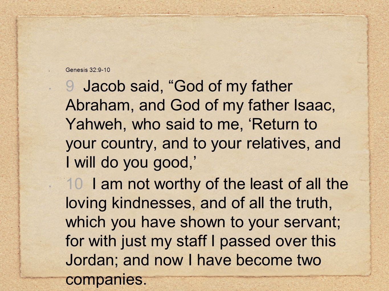 "Genesis 32:9-10 9 Jacob said, ""God of my father Abraham, and God of my father Isaac, Yahweh, who said to me, 'Return to your country, and to your rela"