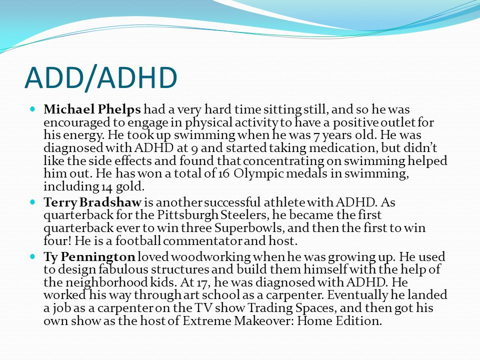 ADD/ADHD Michael Phelps had a very hard time sitting still, and so he was encouraged to engage in physical activity to have a positive outlet for his