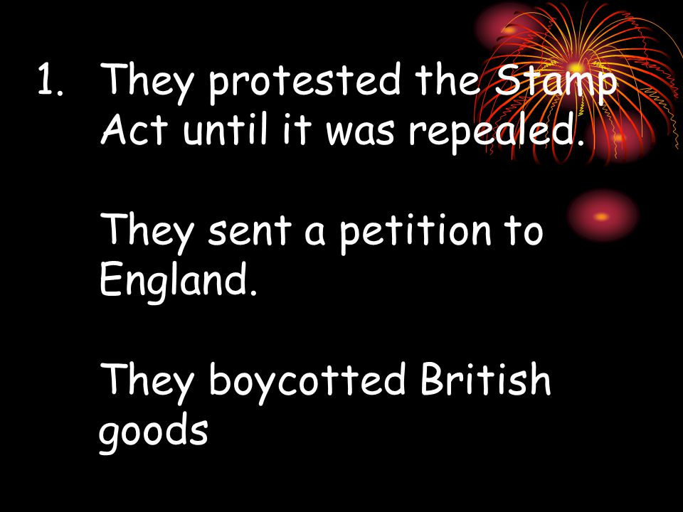 1.They protested the Stamp Act until it was repealed.