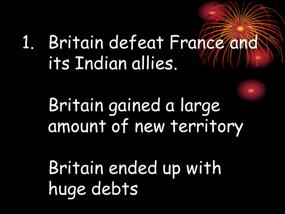 1.Britain defeat France and its Indian allies.