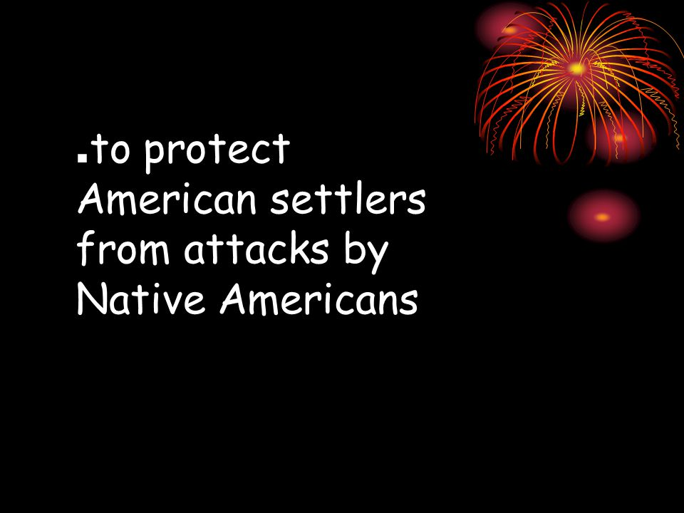 . to protect American settlers from attacks by Native Americans
