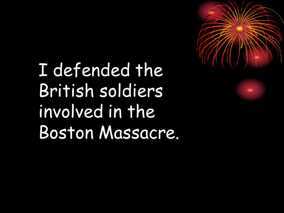 I defended the British soldiers involved in the Boston Massacre.