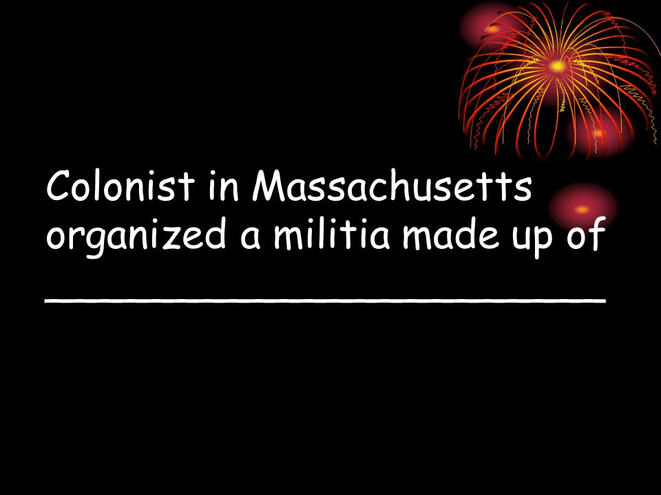 Colonist in Massachusetts organized a militia made up of ______________________
