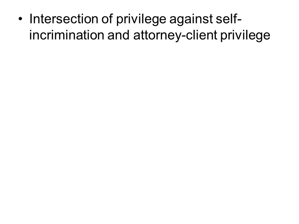 Intersection of privilege against self- incrimination and attorney-client privilege