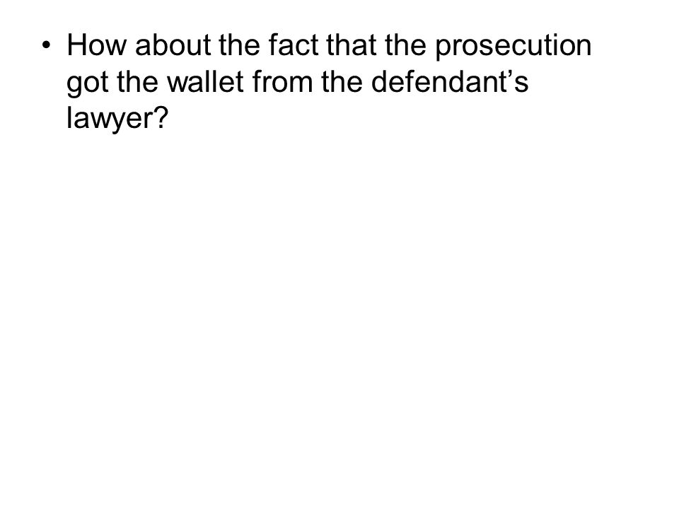 How about the fact that the prosecution got the wallet from the defendant's lawyer