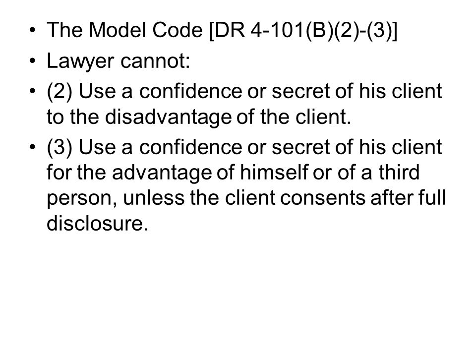 The Model Code [DR 4-101(B)(2)-(3)] Lawyer cannot: (2) Use a confidence or secret of his client to the disadvantage of the client.