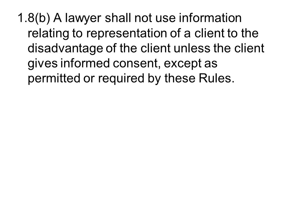 1.8(b) A lawyer shall not use information relating to representation of a client to the disadvantage of the client unless the client gives informed consent, except as permitted or required by these Rules.