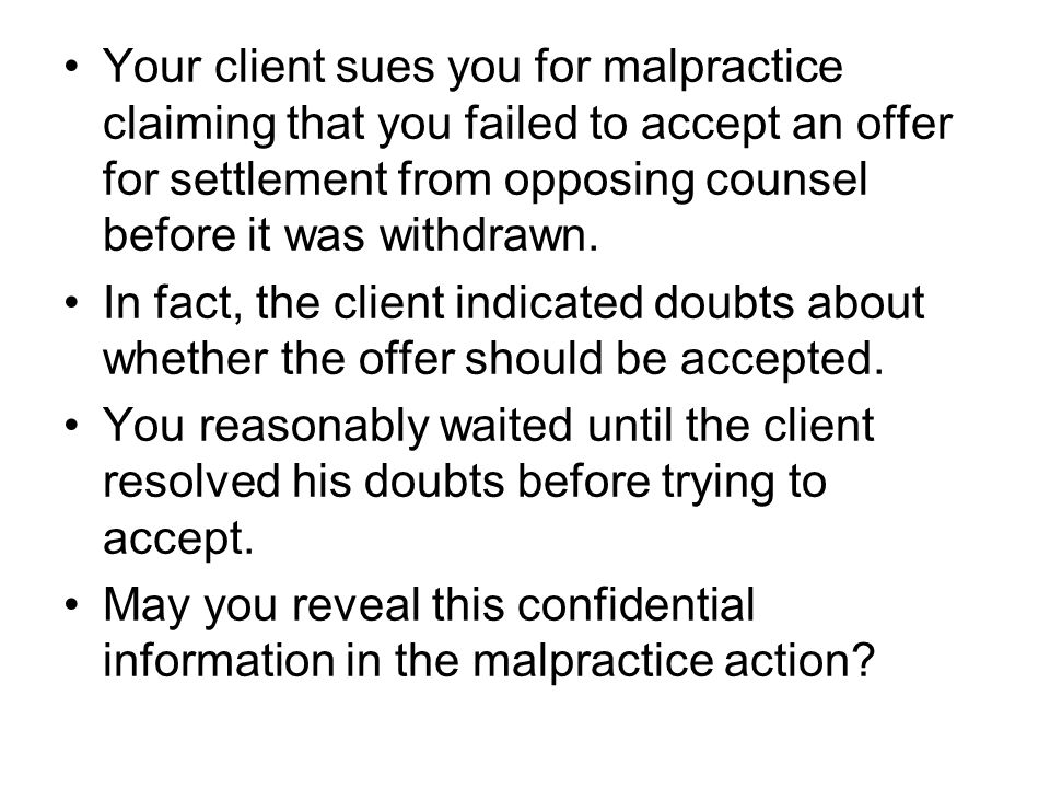 Your client sues you for malpractice claiming that you failed to accept an offer for settlement from opposing counsel before it was withdrawn.