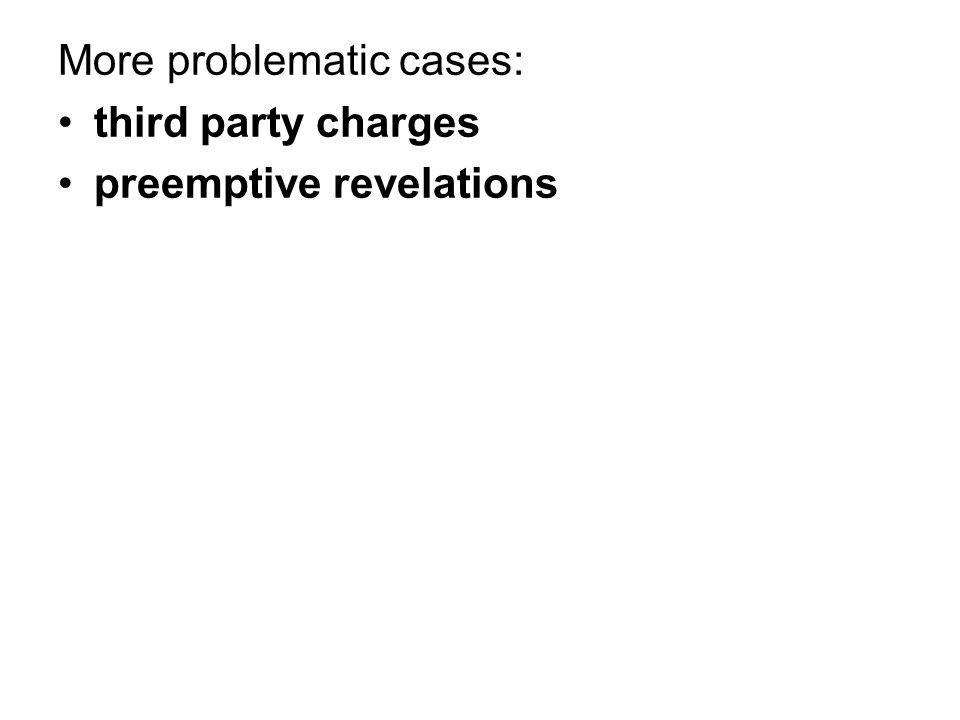 More problematic cases: third party charges preemptive revelations