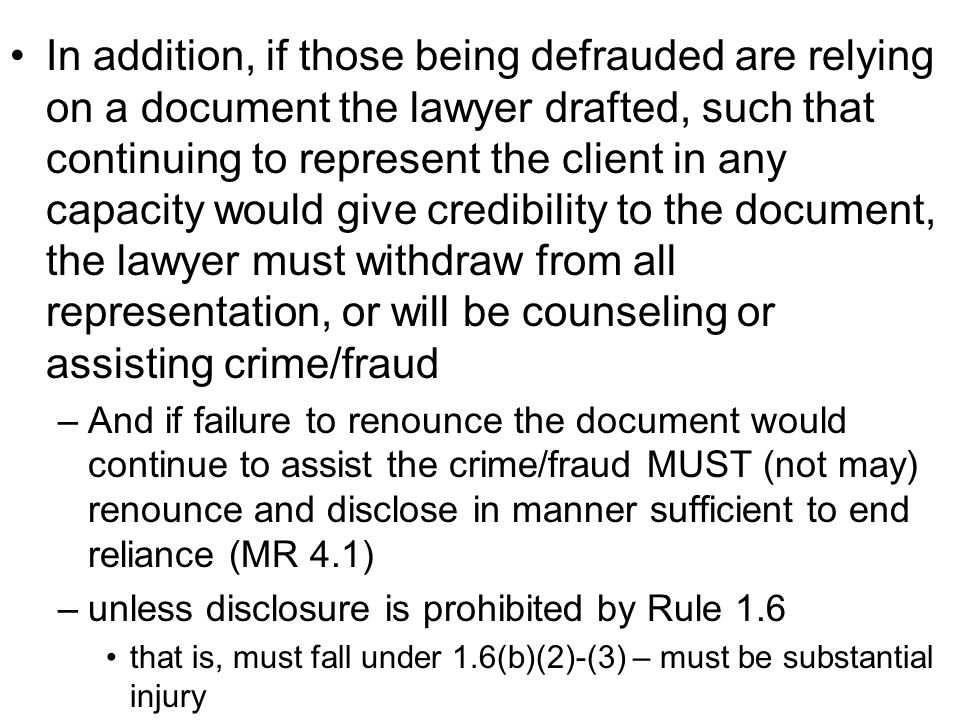 In addition, if those being defrauded are relying on a document the lawyer drafted, such that continuing to represent the client in any capacity would give credibility to the document, the lawyer must withdraw from all representation, or will be counseling or assisting crime/fraud –And if failure to renounce the document would continue to assist the crime/fraud MUST (not may) renounce and disclose in manner sufficient to end reliance (MR 4.1) –unless disclosure is prohibited by Rule 1.6 that is, must fall under 1.6(b)(2)-(3) – must be substantial injury