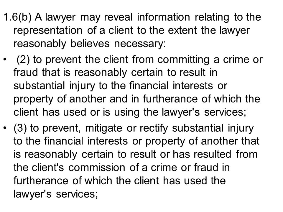 1.6(b) A lawyer may reveal information relating to the representation of a client to the extent the lawyer reasonably believes necessary: (2) to prevent the client from committing a crime or fraud that is reasonably certain to result in substantial injury to the financial interests or property of another and in furtherance of which the client has used or is using the lawyer s services; (3) to prevent, mitigate or rectify substantial injury to the financial interests or property of another that is reasonably certain to result or has resulted from the client s commission of a crime or fraud in furtherance of which the client has used the lawyer s services;