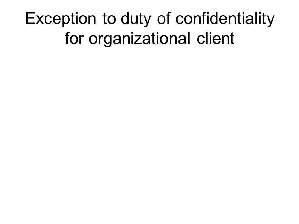 Exception to duty of confidentiality for organizational client