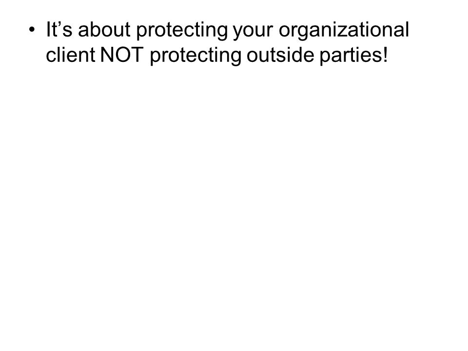 It's about protecting your organizational client NOT protecting outside parties!