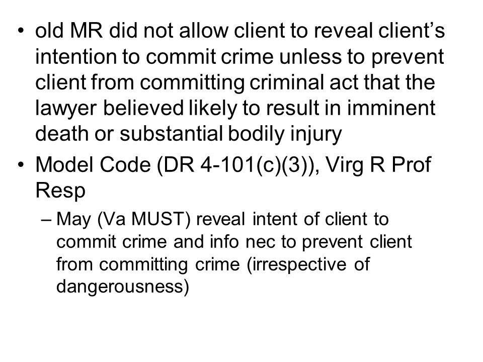 old MR did not allow client to reveal client's intention to commit crime unless to prevent client from committing criminal act that the lawyer believed likely to result in imminent death or substantial bodily injury Model Code (DR 4-101(c)(3)), Virg R Prof Resp –May (Va MUST) reveal intent of client to commit crime and info nec to prevent client from committing crime (irrespective of dangerousness)