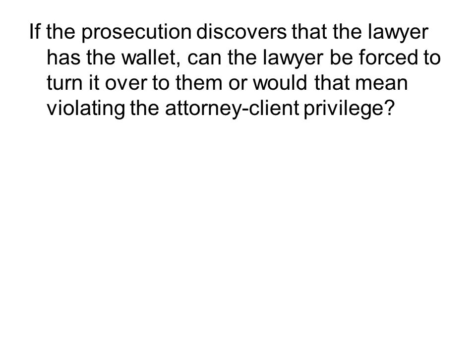 If the prosecution discovers that the lawyer has the wallet, can the lawyer be forced to turn it over to them or would that mean violating the attorney-client privilege