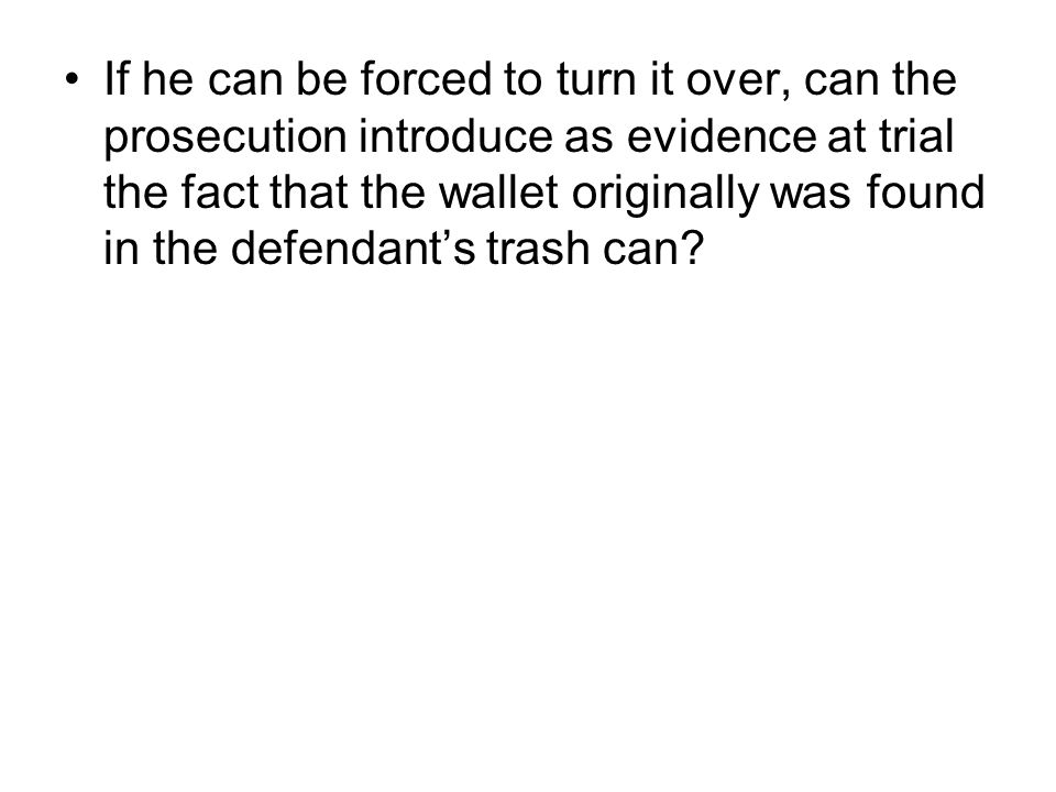If he can be forced to turn it over, can the prosecution introduce as evidence at trial the fact that the wallet originally was found in the defendant's trash can