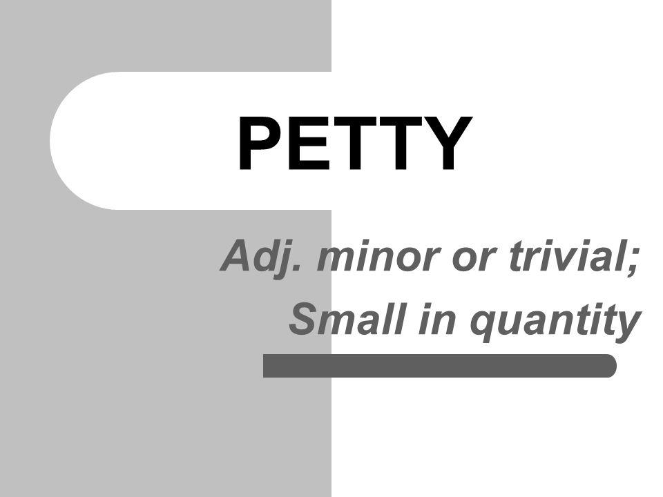 PETTY Adj. minor or trivial; Small in quantity
