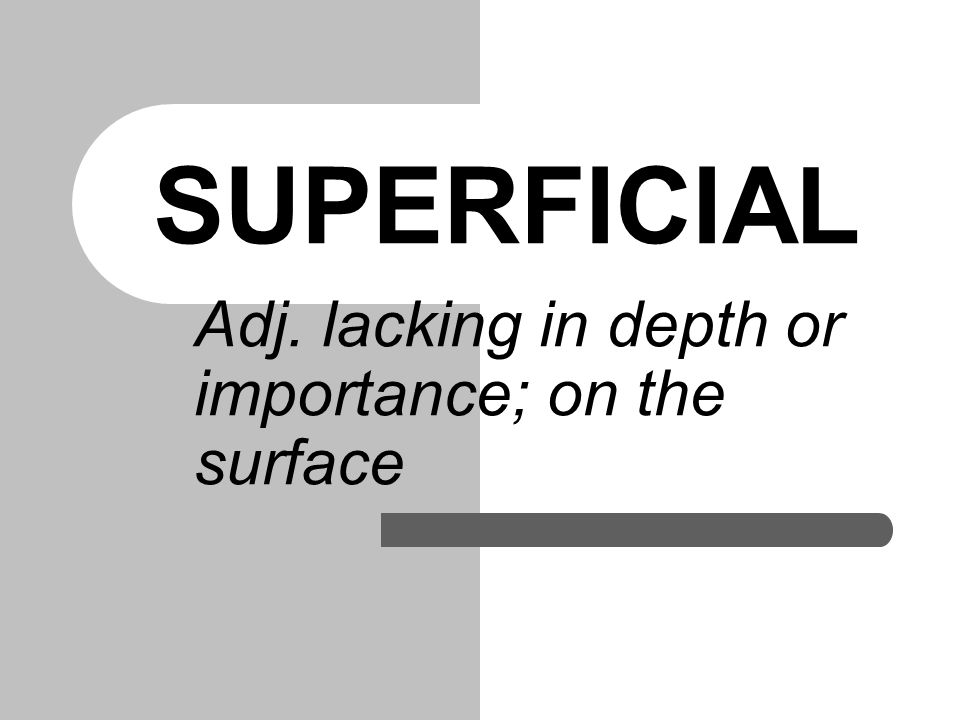 SUPERFICIAL Adj. lacking in depth or importance; on the surface