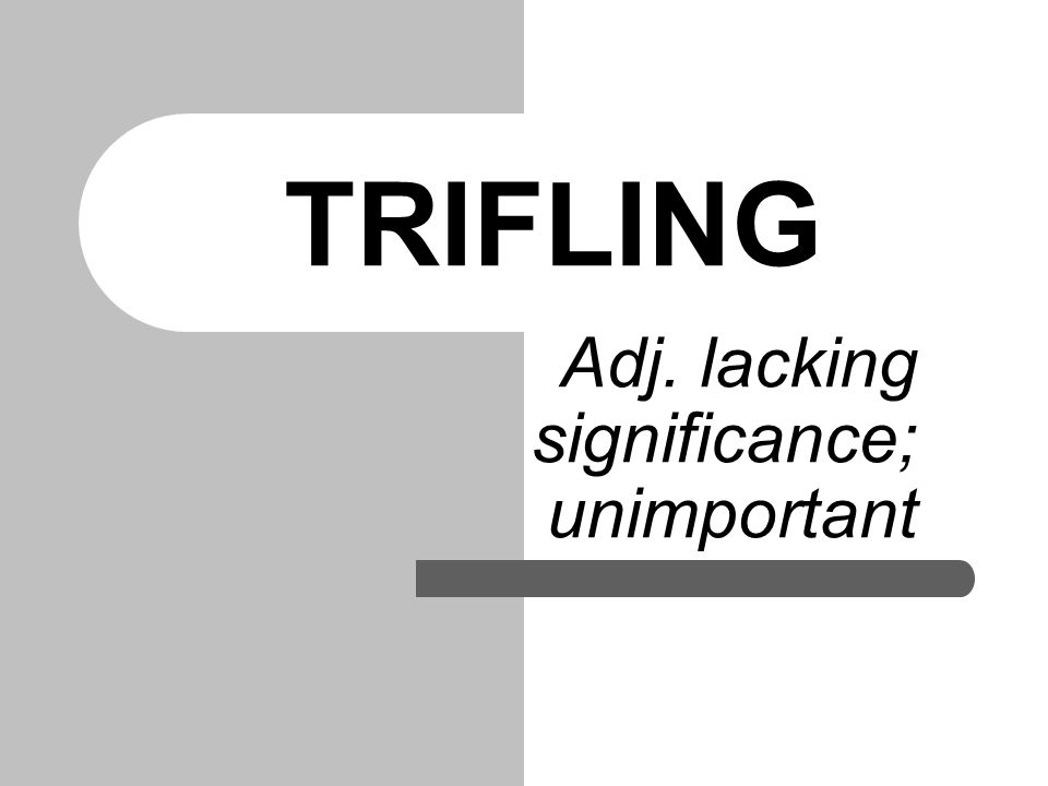 TRIFLING Adj. lacking significance; unimportant